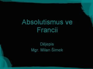 Absolutismus ve Francii Djepis Mgr Milan imek Absolutismus