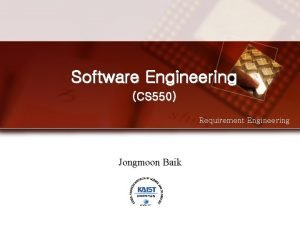 Software Engineering CS 550 Requirement Engineering Jongmoon Baik