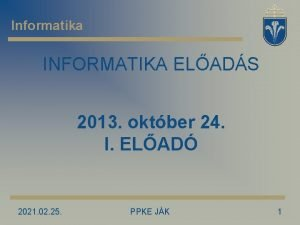 Informatika INFORMATIKA ELADS 2013 oktber 24 I ELAD