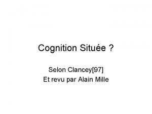 Cognition Situe Selon Clancey97 Et revu par Alain