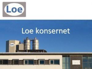 Loe konsernet Loe Konsernet Bestr av 2 produksjonsbedrifter