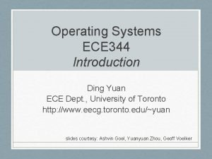 Operating Systems ECE 344 Introduction Ding Yuan ECE