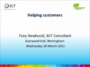 Helping customers Tony Newbould BCF Consultant Eastwood Hall