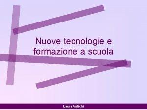 Nuove tecnologie e formazione a scuola Laura Antichi