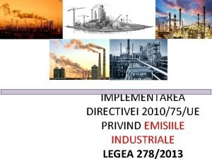 IMPLEMENTAREA DIRECTIVEI 201075UE PRIVIND EMISIILE INDUSTRIALE LEGEA 2782013