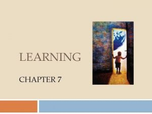 LEARNING CHAPTER 7 Definition Learning is a relatively