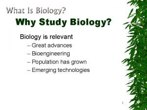 Why Study Biology Biology is relevant Great advances