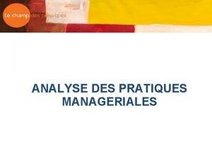 ANALYSE DES PRATIQUES MANAGERIALES Les vises q Les