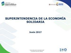 SUPERINTENDENCIA DE LA ECONOMA SOLIDARIA Junio 2017 CONTENIDO