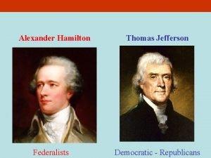 Alexander Hamilton Federalists Thomas Jefferson Democratic Republicans Hamilton