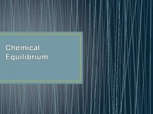 Chemical Equilibrium Reversible Reactions Both reactants and products