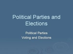 Political Parties and Elections Political Parties Voting and