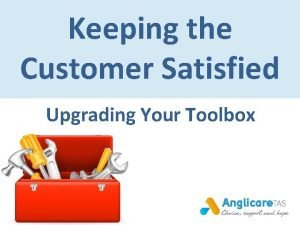 Keeping the Customer Satisfied Upgrading Your Toolbox The