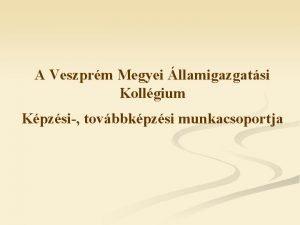 A Veszprm Megyei llamigazgatsi Kollgium Kpzsi tovbbkpzsi munkacsoportja