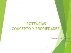 POTENCIAS CONCEPTO Y PROPIEDADES Profesor Csar Toledo F