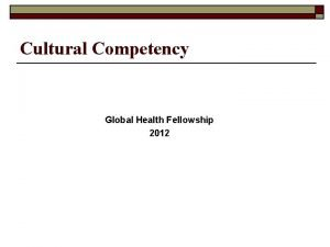 Cultural Competency Global Health Fellowship 2012 Cultural Competency
