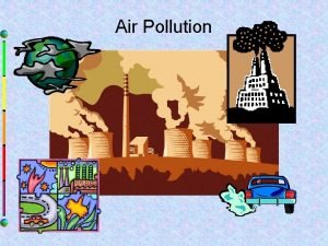 Air Pollution Air Pollution Has many effects on