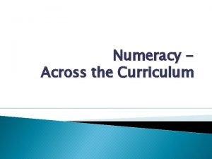 Numeracy Across the Curriculum Numeracy Numeracy is a