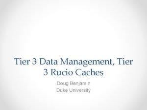 Tier 3 Data Management Tier 3 Rucio Caches
