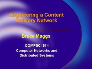Engineering a Content Delivery Network Bruce Maggs COMPSCI