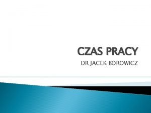 CZAS PRACY DR JACEK BOROWICZ Czas pracy pojcie