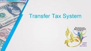 Transfer Tax System Transfer Tax Any tax that