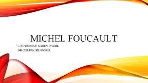 MICHEL FOUCAULT PROFESSORA KAREN DACOL DISCIPLINA FILOSOFIA MICHEL