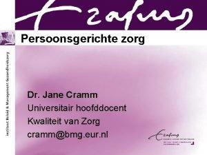 Persoonsgerichte zorg Dr Jane Cramm Universitair hoofddocent Kwaliteit