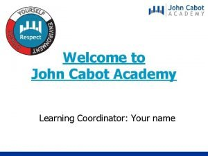 Welcome to John Cabot Academy Learning Coordinator Your