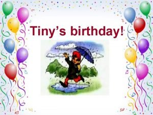 Tinys birthday When is your birthday My birthday