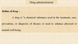 Drug administration Define of drug A drug is