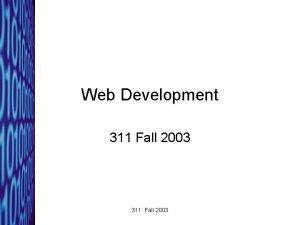 Web Development 311 Fall 2003 311 Fall 2003