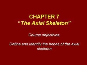 CHAPTER 7 The Axial Skeleton Course objectives Define
