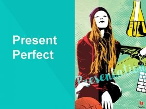Present Perfect Present Perfect The Present Perfect Simple