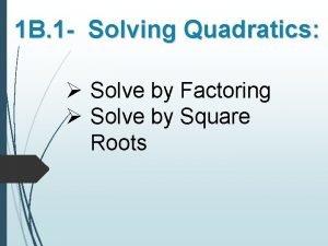 1 B 1 Solving Quadratics Solve by Factoring
