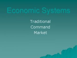 Economic Systems Traditional Command Market Traditional u Advantages