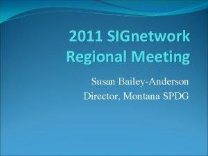 2011 SIGnetwork Regional Meeting Susan BaileyAnderson Director Montana