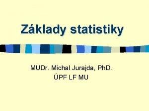 Zklady statistiky MUDr Michal Jurajda Ph D PF