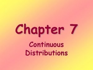 Chapter 7 Continuous Distributions Continuous random variables Are