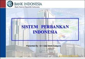 Bank Sentral Republik Indonesia SISTEM PERBANKAN INDONESIA Presented