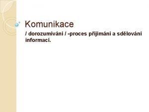 Komunikace dorozumvn proces pijmn a sdlovn informac Komunikace