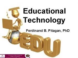Educational Technology Ferdinand B Pitagan Ph D EDUCATIONAL