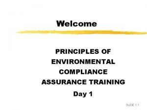 Welcome PRINCIPLES OF ENVIRONMENTAL COMPLIANCE ASSURANCE TRAINING Day