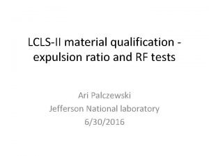 LCLSII material qualification expulsion ratio and RF tests