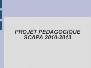 PROJET PEDAGOGIQUE SCAPA 2010 2013 PROJET PEDAGOGIQUE LES