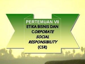 PERTEMUAN VII ETIKA BISNIS DAN CORPORATE SOCIAL RESPONSIBILITY