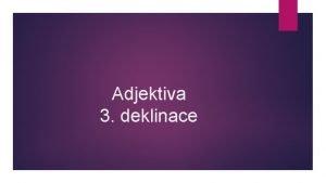 Adjektiva 3 deklinace Adjektiva 3 deklinace 1 dvojvchodn
