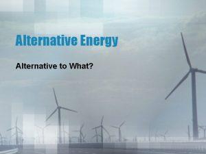 Alternative Energy Alternative to What The story so