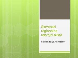 Slovenski regionalno razvojni sklad Predstavitev javnih razpisov Predstavitev