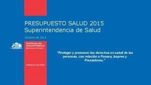 PRESUPUESTO SALUD 2015 Superintendencia de Salud Octubre de